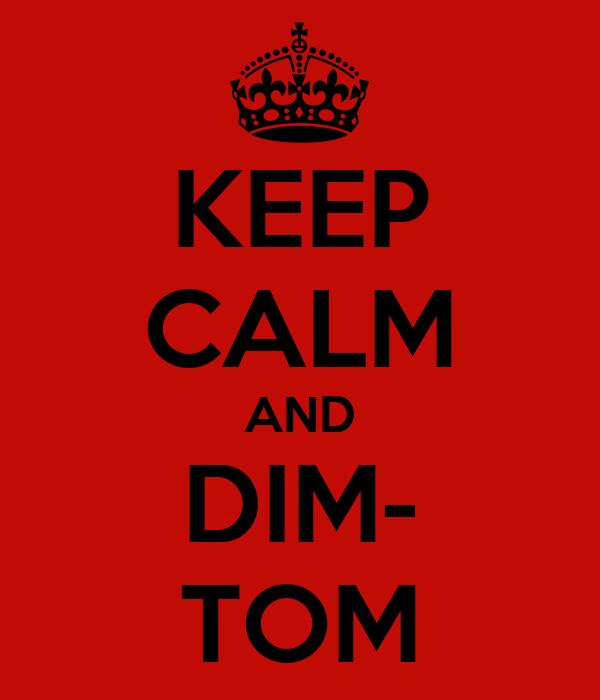 KEEP CALM AND DIM- TOM