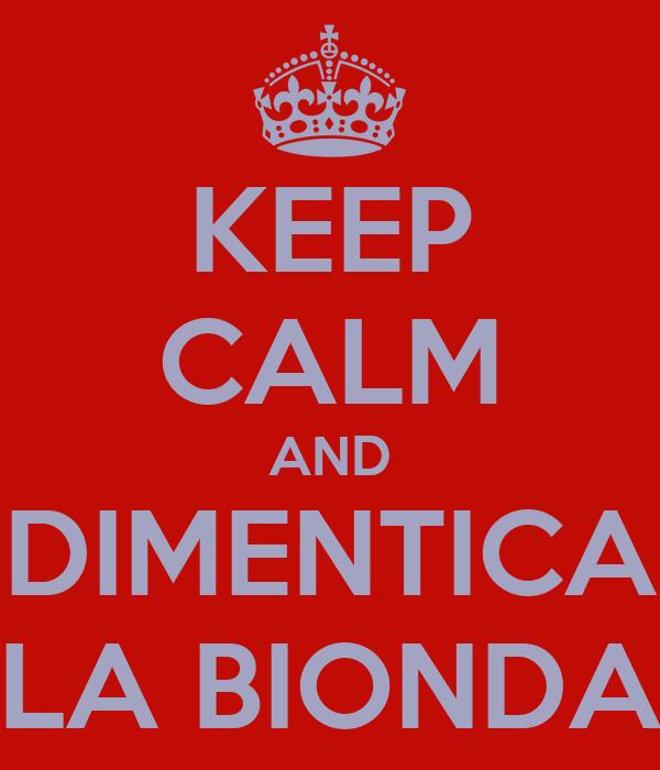 KEEP CALM AND DIMENTICA LA BIONDA