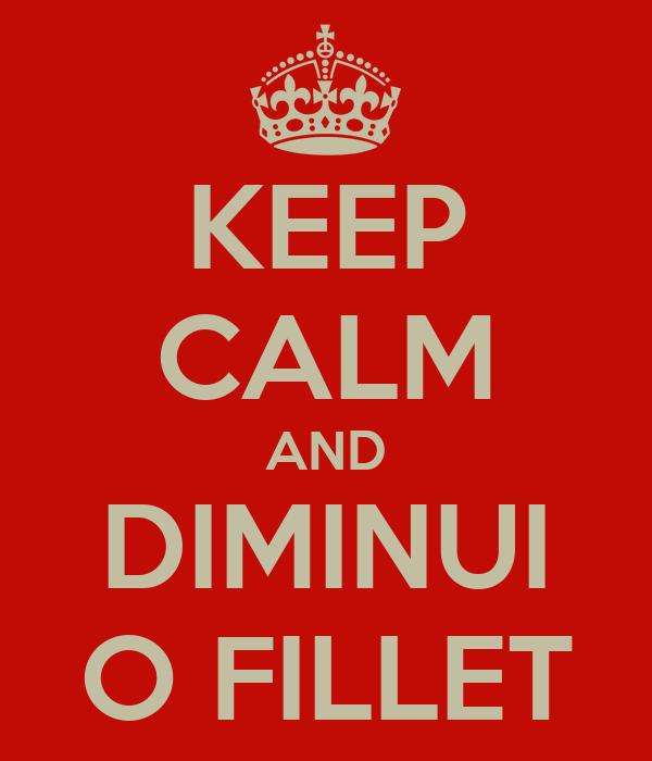 KEEP CALM AND DIMINUI O FILLET