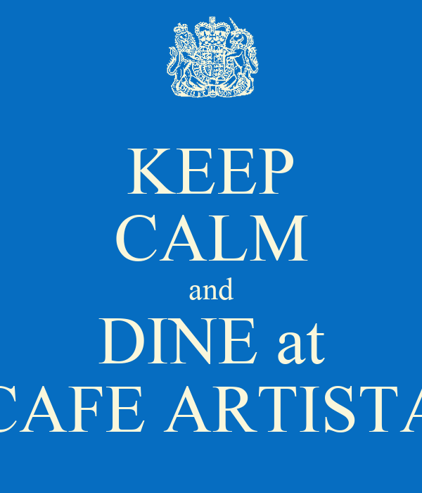 KEEP CALM and DINE at CAFE ARTISTA