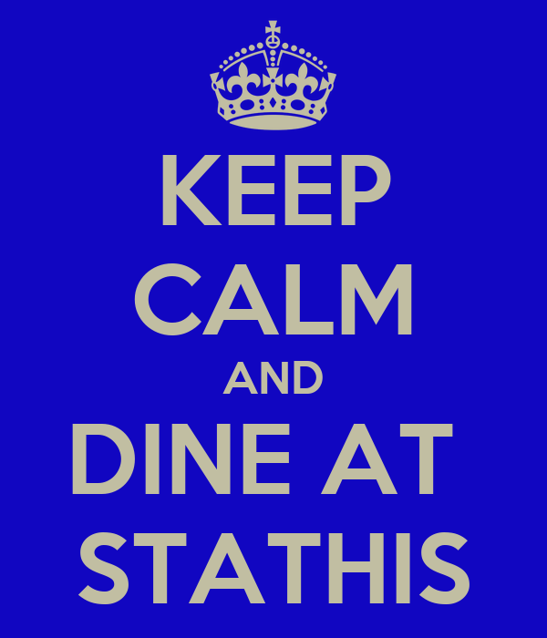 KEEP CALM AND DINE AT  STATHIS