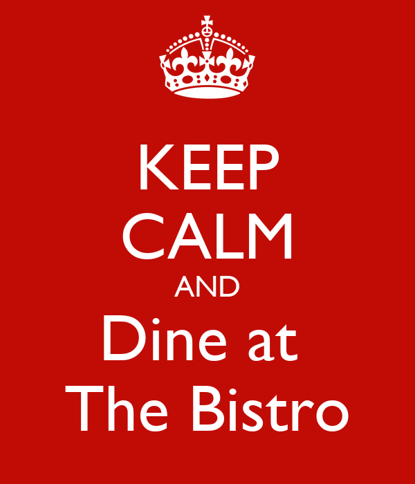 KEEP CALM AND Dine at  The Bistro