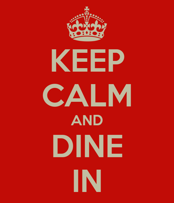 KEEP CALM AND DINE IN