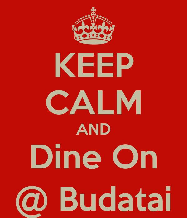 KEEP CALM AND Dine On @ Budatai