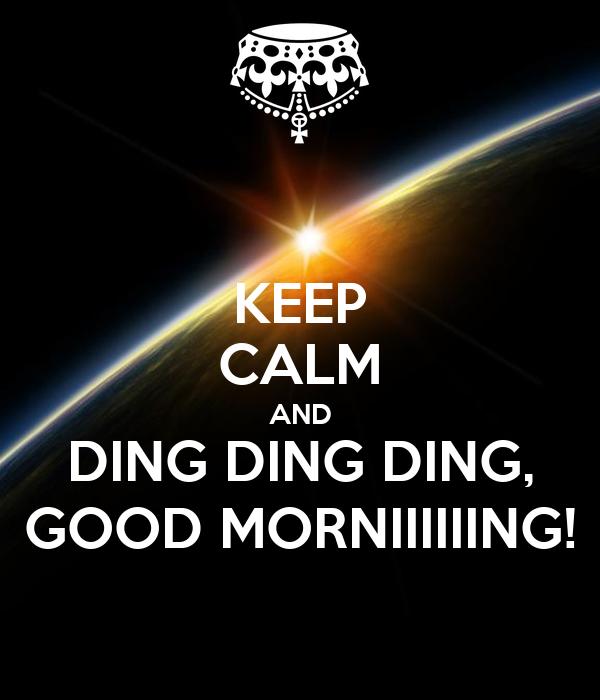 KEEP CALM AND DING DING DING, GOOD MORNIIIIIING!