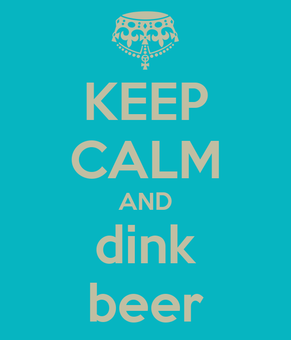 KEEP CALM AND dink beer