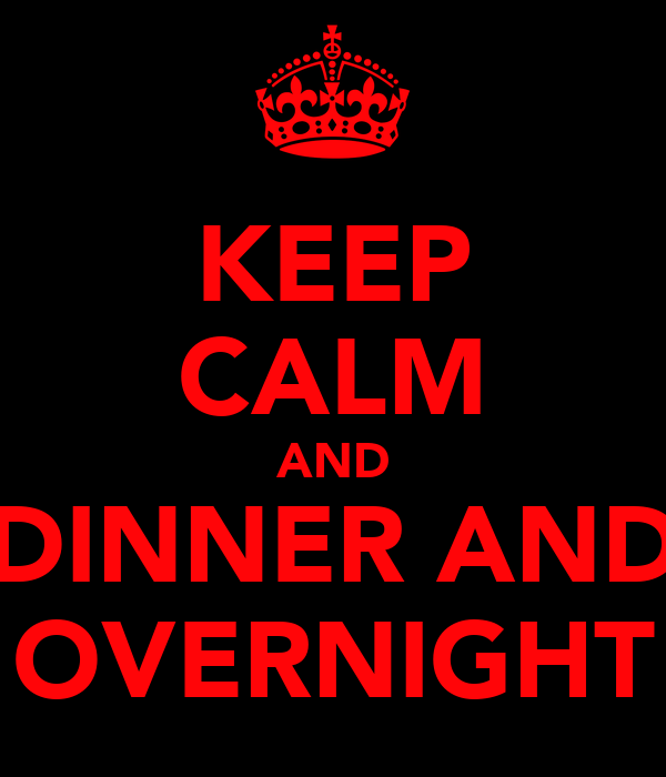 KEEP CALM AND DINNER AND OVERNIGHT