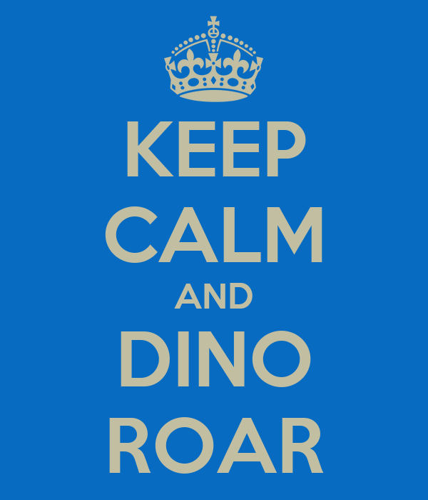KEEP CALM AND DINO ROAR