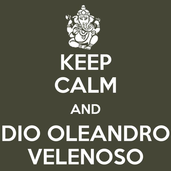 KEEP CALM AND DIO OLEANDRO VELENOSO
