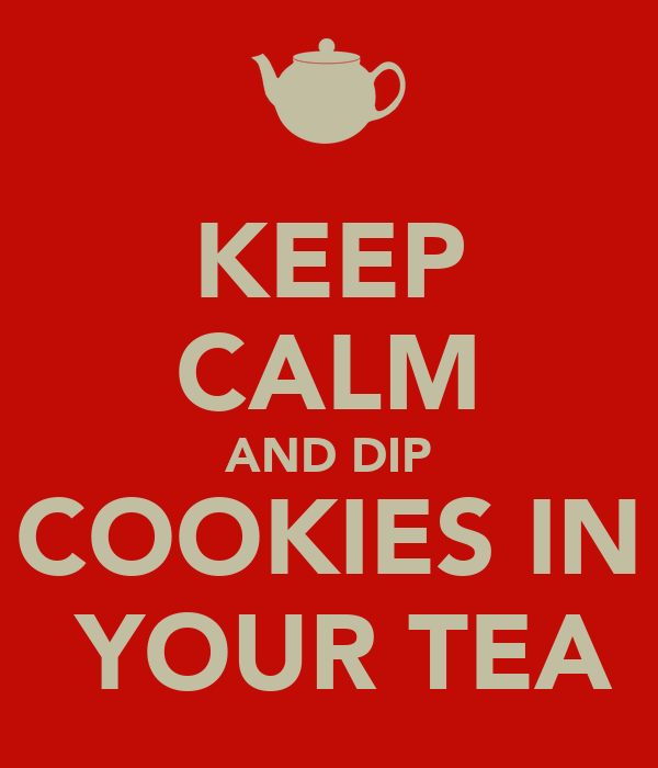 KEEP CALM AND DIP COOKIES IN  YOUR TEA