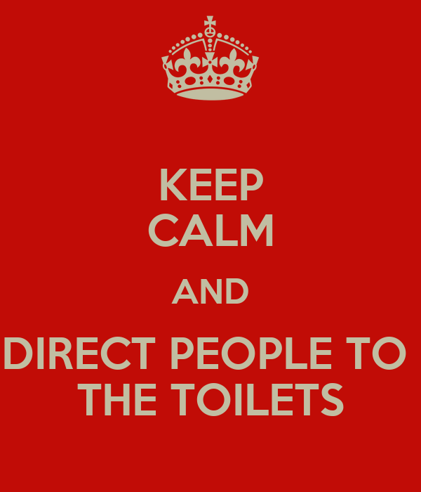 KEEP CALM AND DIRECT PEOPLE TO  THE TOILETS