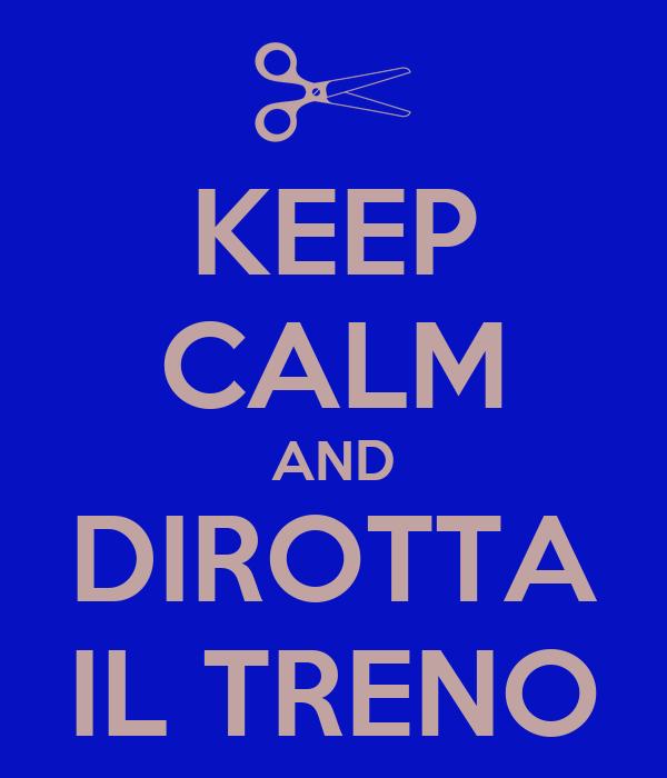 KEEP CALM AND DIROTTA IL TRENO