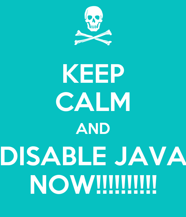 KEEP CALM AND DISABLE JAVA NOW!!!!!!!!!!