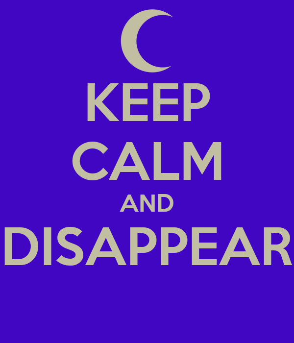 KEEP CALM AND DISAPPEAR
