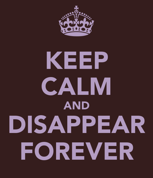KEEP CALM AND DISAPPEAR FOREVER