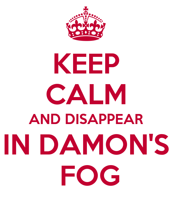 KEEP CALM AND DISAPPEAR IN DAMON'S  FOG