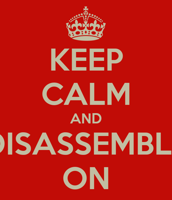 KEEP CALM AND DISASSEMBLE ON