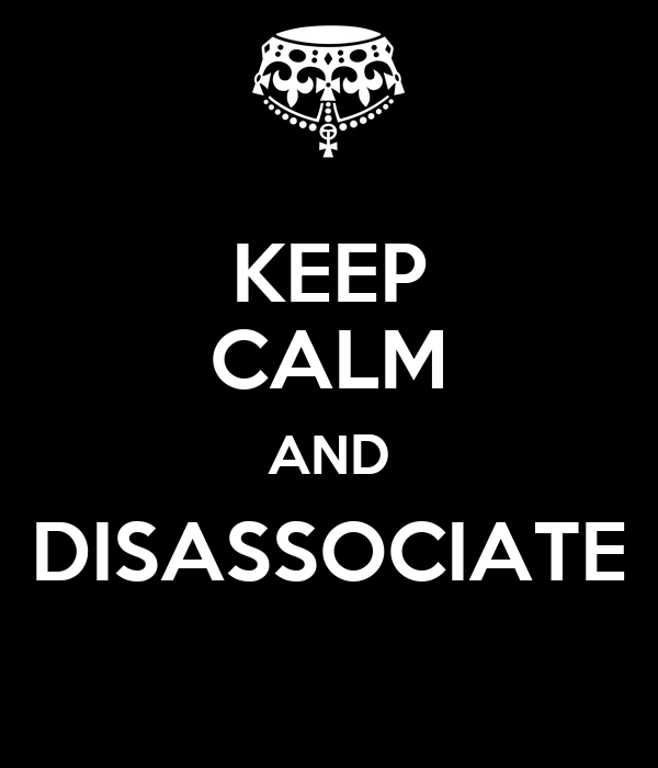KEEP CALM AND DISASSOCIATE