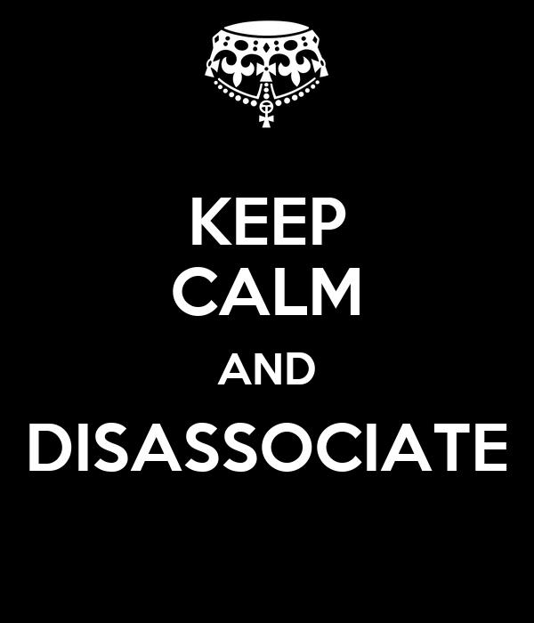 KEEP CALM AND DISASSOCIATE