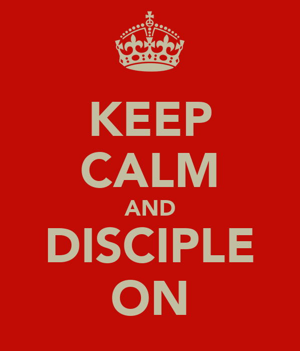 KEEP CALM AND DISCIPLE ON