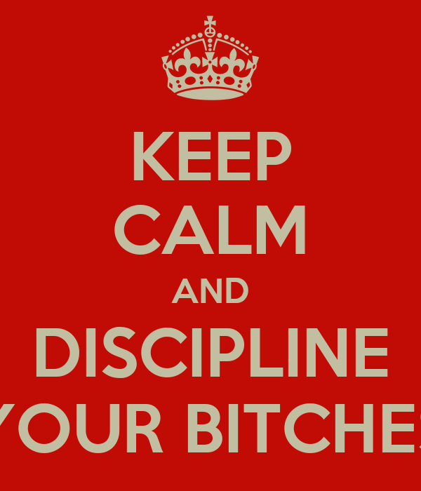 KEEP CALM AND DISCIPLINE YOUR BITCHES