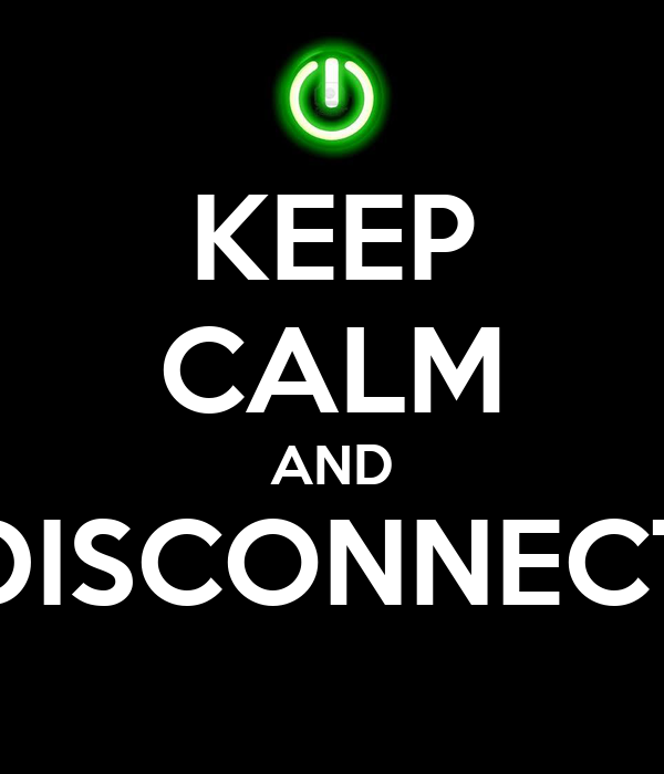 KEEP CALM AND DISCONNECT