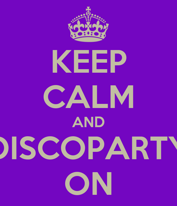KEEP CALM AND DISCOPARTY ON