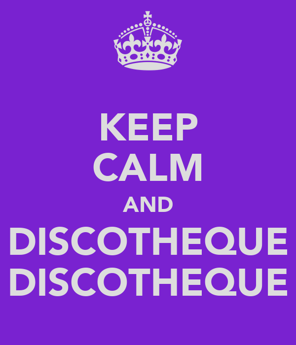 KEEP CALM AND DISCOTHEQUE DISCOTHEQUE
