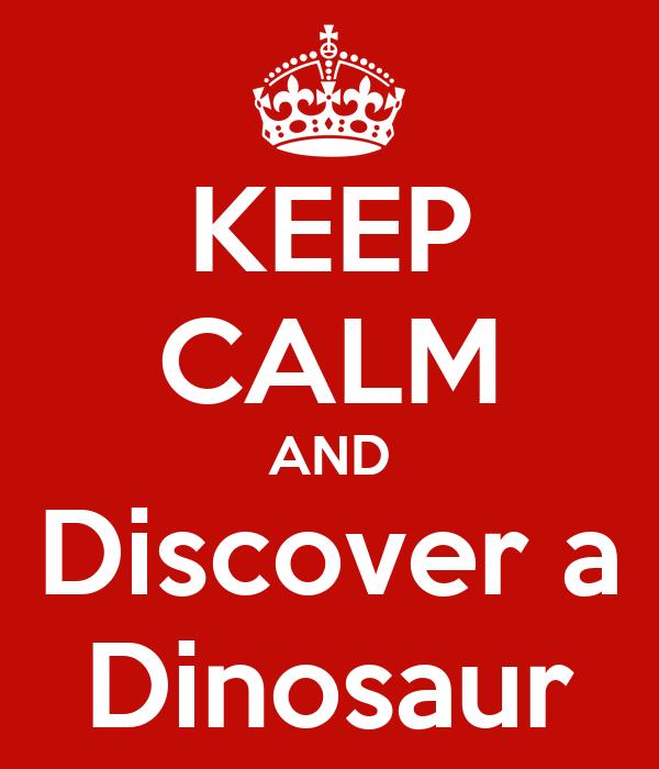 KEEP CALM AND Discover a Dinosaur