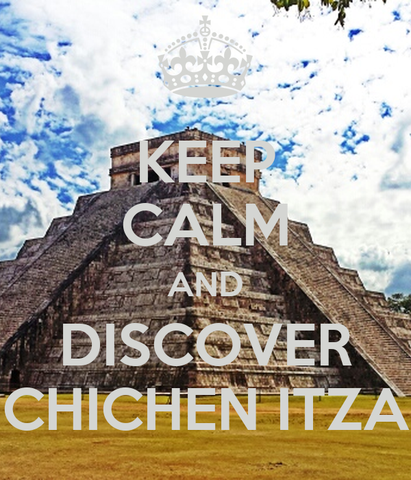 KEEP CALM AND DISCOVER CHICHEN ITZA
