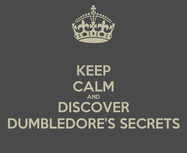 KEEP CALM AND DISCOVER DUMBLEDORE'S SECRETS