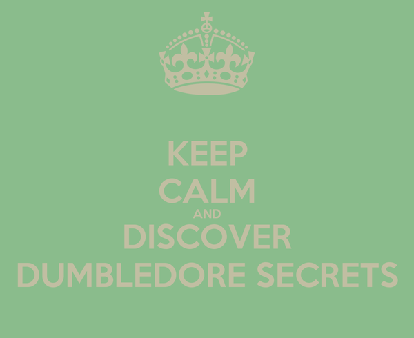 KEEP CALM AND DISCOVER DUMBLEDORE SECRETS