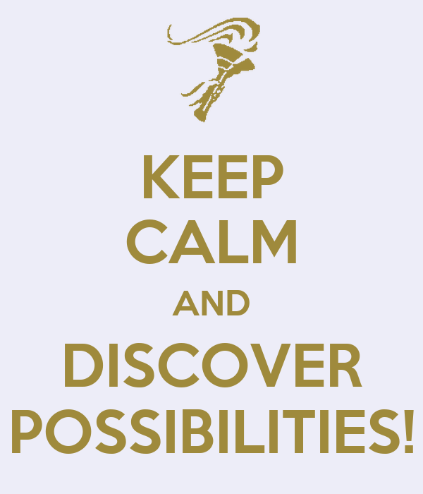 KEEP CALM AND DISCOVER POSSIBILITIES!