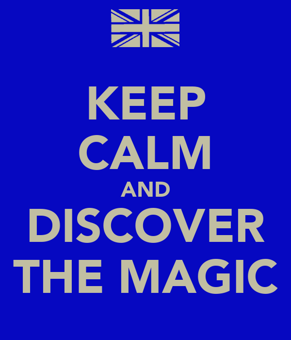 KEEP CALM AND DISCOVER THE MAGIC
