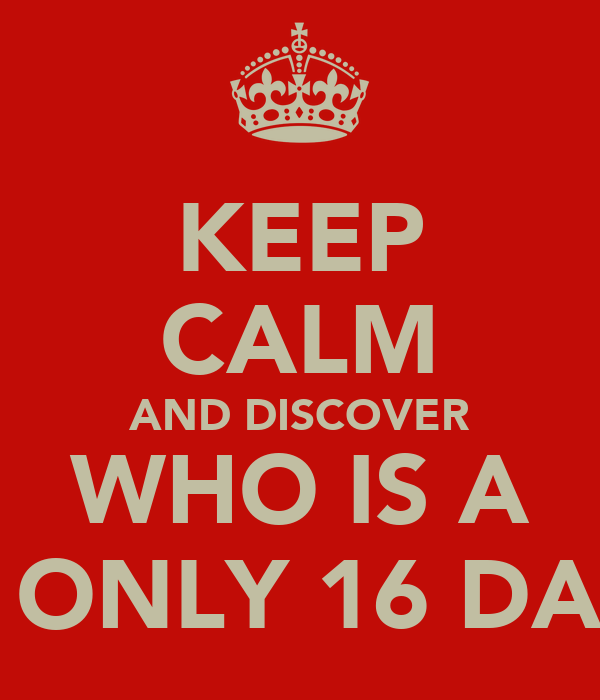 KEEP CALM AND DISCOVER WHO IS A IN ONLY 16 DAYS