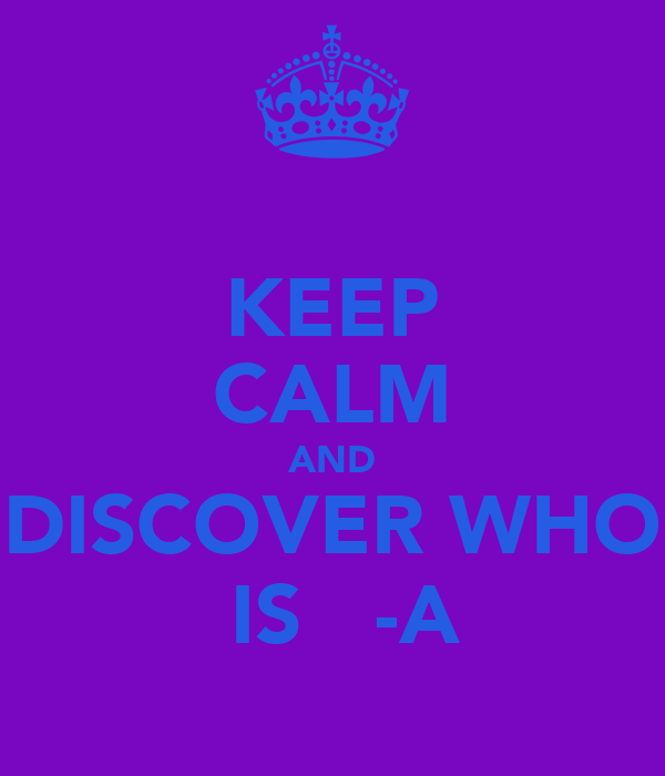 KEEP CALM AND  DISCOVER WHO   IS   -A