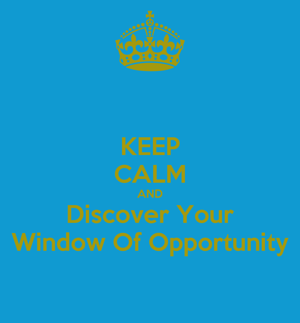 KEEP CALM AND Discover Your Window Of Opportunity
