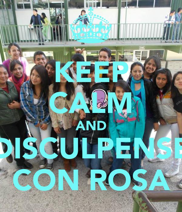 KEEP CALM AND DISCULPENSE CON ROSA