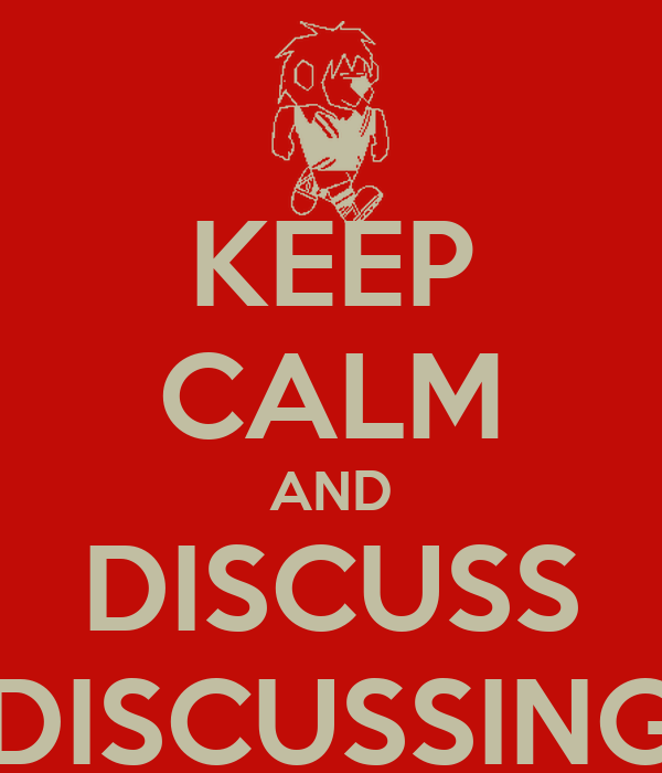 KEEP CALM AND DISCUSS DISCUSSING