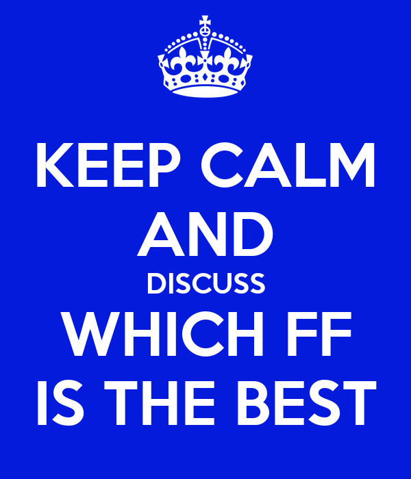 KEEP CALM AND DISCUSS WHICH FF IS THE BEST