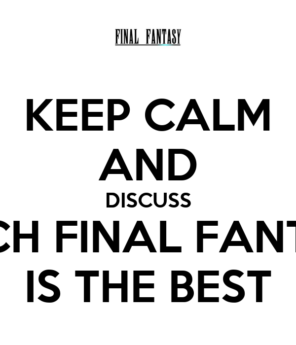 KEEP CALM AND DISCUSS WHICH FINAL FANTASY IS THE BEST