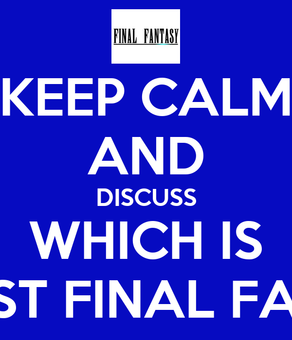 KEEP CALM AND DISCUSS WHICH IS THE BEST FINAL FANTASY