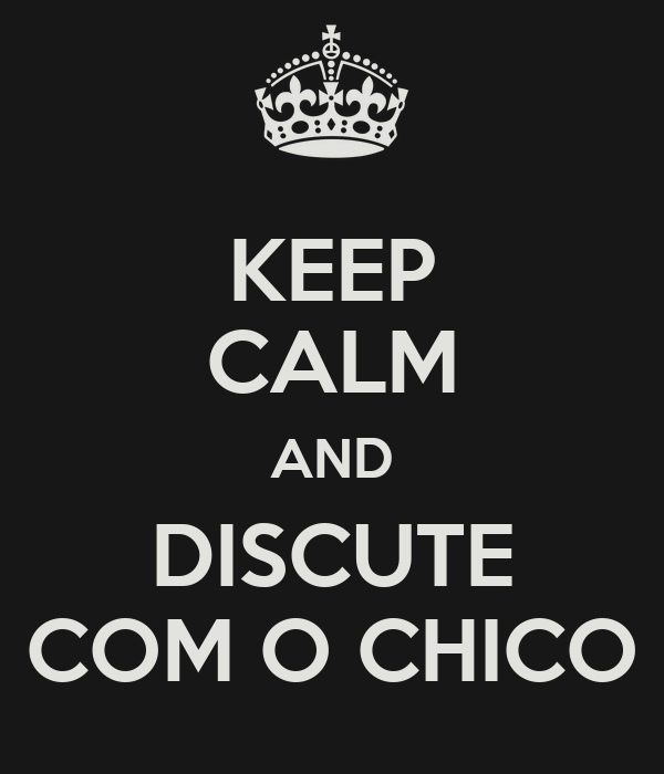 KEEP CALM AND DISCUTE COM O CHICO