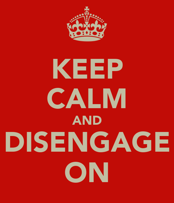 KEEP CALM AND DISENGAGE ON