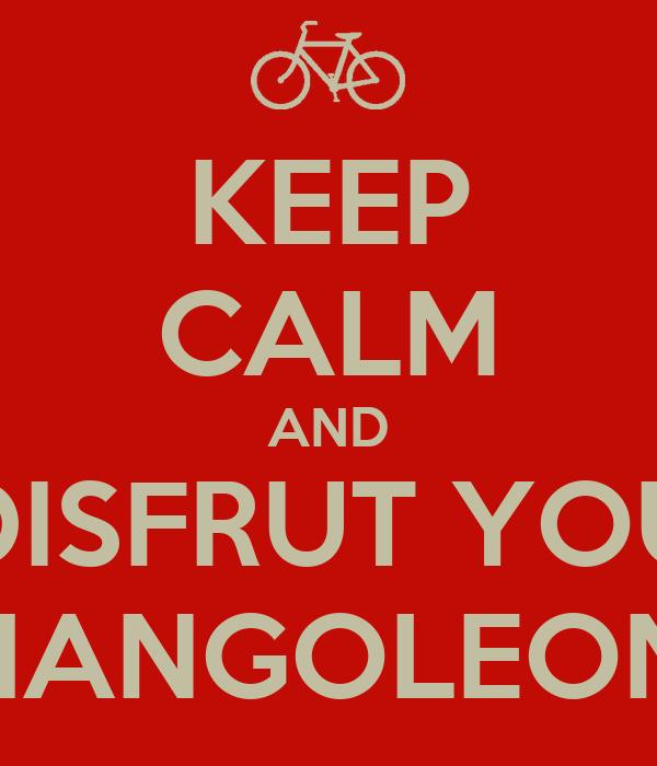 KEEP CALM AND DISFRUT YOU CHANGOLEONA