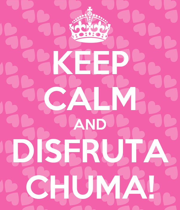 KEEP CALM AND DISFRUTA CHUMA!