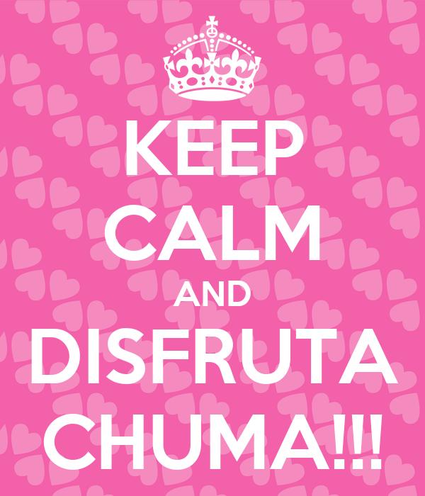 KEEP CALM AND DISFRUTA CHUMA!!!