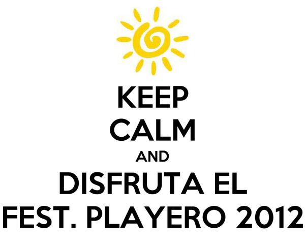 KEEP CALM AND DISFRUTA EL FEST. PLAYERO 2012