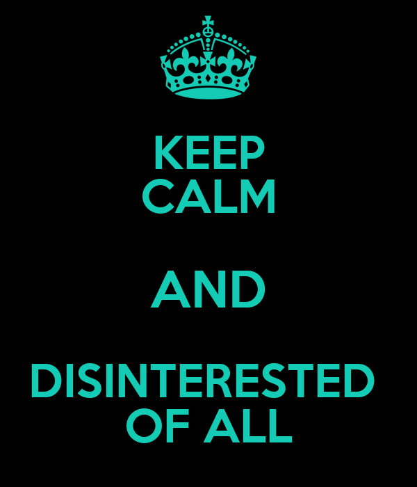 KEEP CALM AND DISINTERESTED  OF ALL