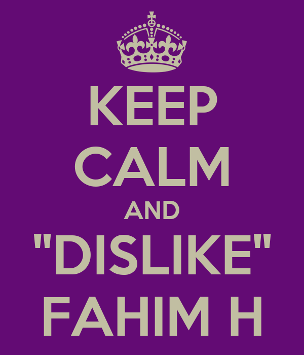 "KEEP CALM AND ""DISLIKE"" FAHIM H"